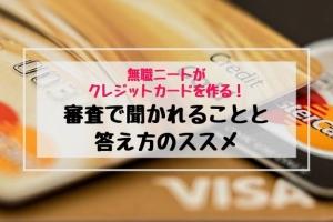 【無職ニートがクレジットカードを作る】審査で聞かれることと答え方のススメ