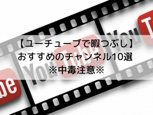 【ユーチューブで暇つぶし】おすすめのチャンネル10選 ※中毒注意※